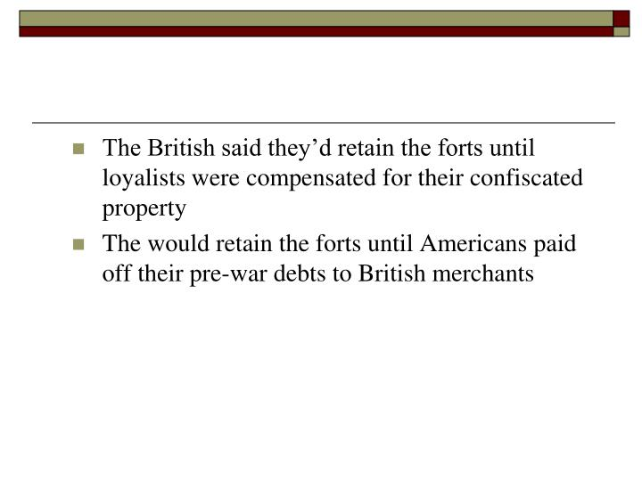 The British said they'd retain the forts until loyalists were compensated for their confiscated pr...