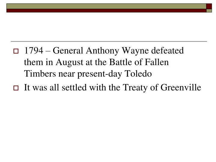 1794 – General Anthony Wayne defeated them in August at the Battle of Fallen Timbers near present-day Toledo