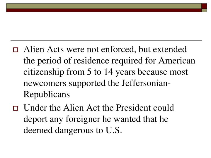 Alien Acts were not enforced, but extended the period of residence required for American citizenship from 5 to 14 years because most newcomers supported the Jeffersonian-Republicans