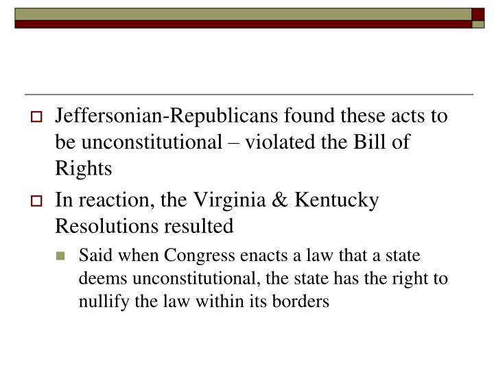 Jeffersonian-Republicans found these acts to be unconstitutional – violated the Bill of Rights