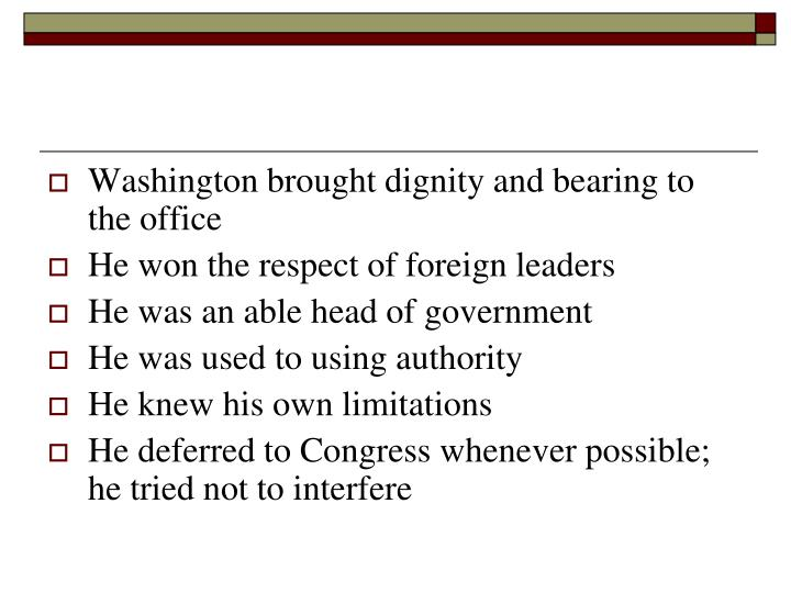 Washington brought dignity and bearing to the office