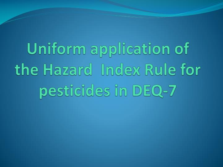 uniform application of the hazard index rule for pesticides in deq 7 n.