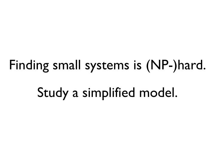Finding small systems is