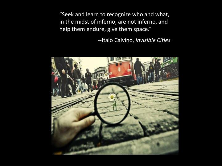 """""""Seek and learn to recognize who and what, in the midst of inferno, are not inferno, and help them endure, give them space."""""""
