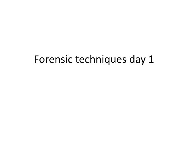 forensic techniques day 1 n.
