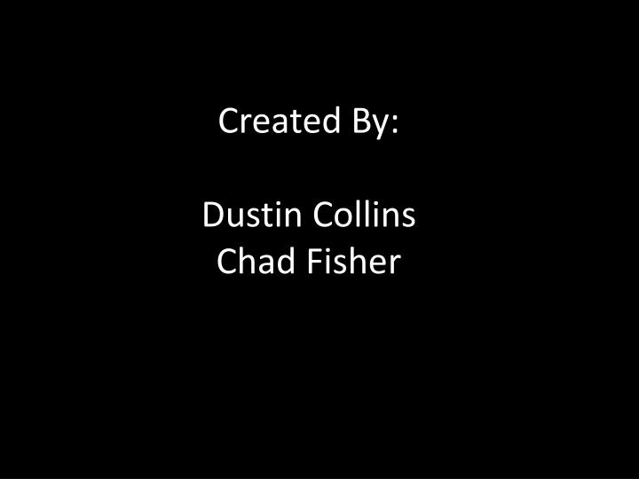 Created by dustin collins chad fisher