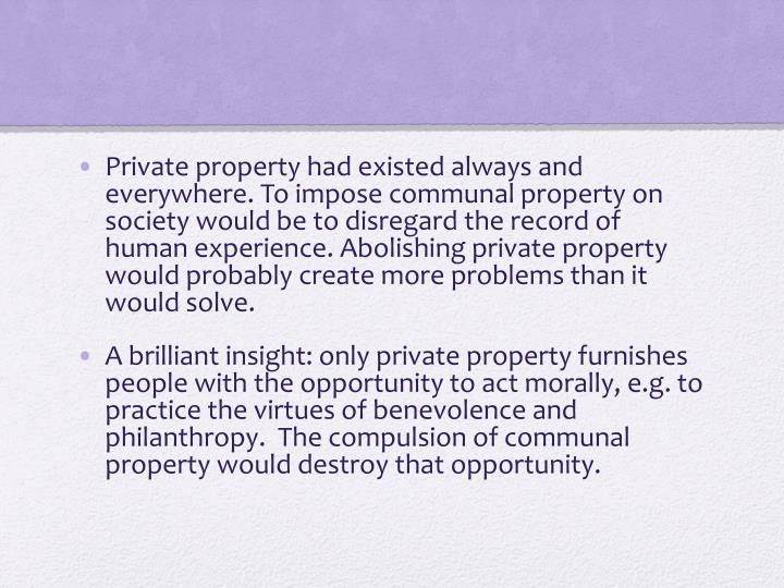 Private property had existed always and everywhere. To impose communal property on society would be to disregard the record of human experience. Abolishing private property would probably create more problems than it would solve.