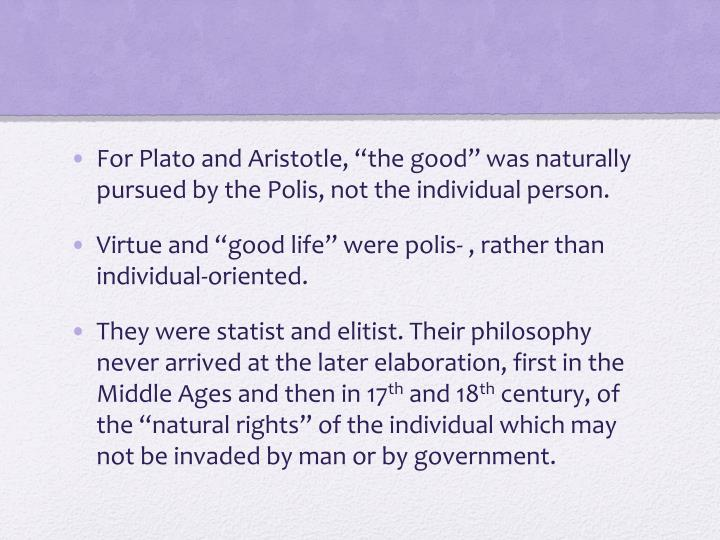 "For Plato and Aristotle, ""the good"" was naturally pursued by the Polis, not the individual person."