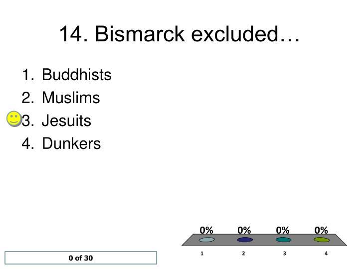 14. Bismarck excluded…