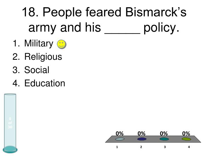 18. People feared Bismarck's army and his _____ policy.