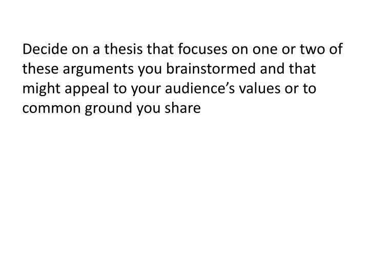 Decide on a thesis that focuses on one or two of these arguments you brainstormed and that might appeal to your audience's values or to common ground you