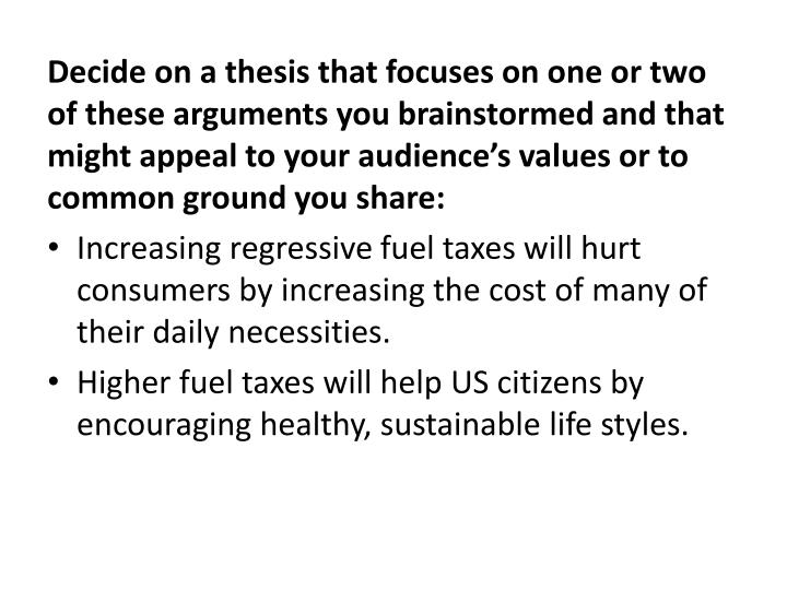 Decide on a thesis that focuses on one or two of these arguments you brainstormed and that might appeal to your audience's values or to common ground you share: