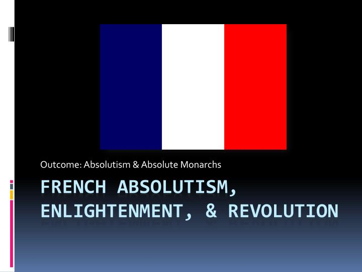 Ppt French Absolutism Enlightenment Revolution Powerpoint