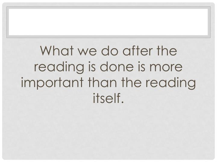 What we do after the reading is done is more important than the reading itself.