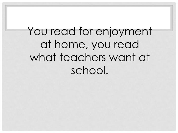 You read for enjoyment at home, you read what teachers want at school.