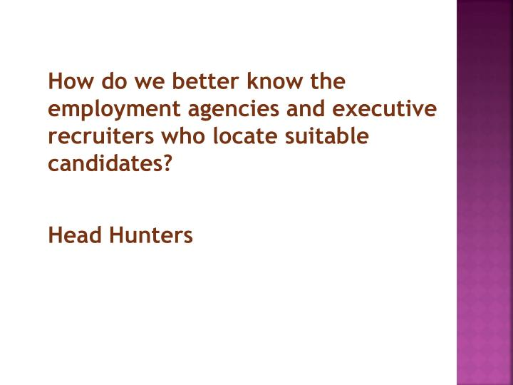 How do we better know the employment agencies and executive recruiters who locate suitable candidates?