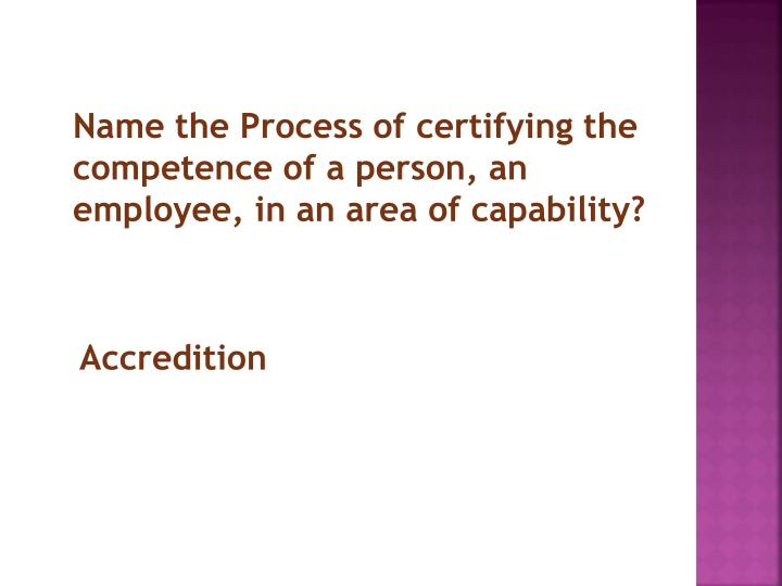 Name the Process of certifying the competence of a person, an employee, in an area of capability?