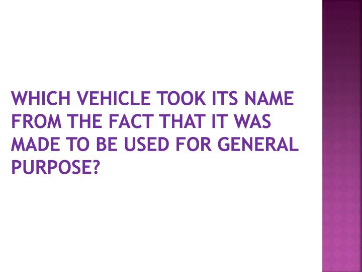 Which vehicle took its name from the fact that it was made to be used for general purpose?