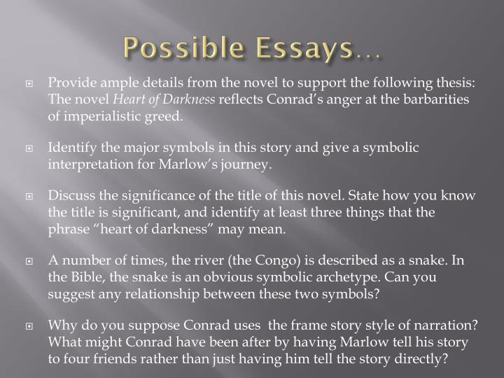 essay on heart of darkness Conrad's heart of darkness is a novel about european imperialism and its far-reaching aims, methods, and effects the author, conrad, presents his own personal opinions through his central character, marlow, who learns a great deal about imperialism while on a journey to the african congo, and through his search for the infamous kurtz throughout the [.