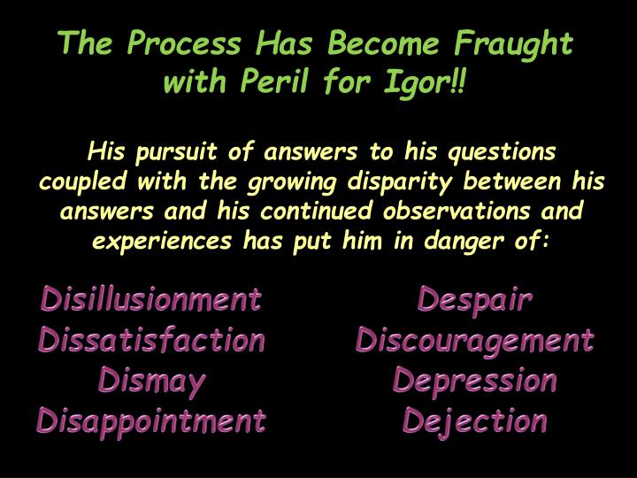 The Process Has Become Fraught with Peril for Igor!!