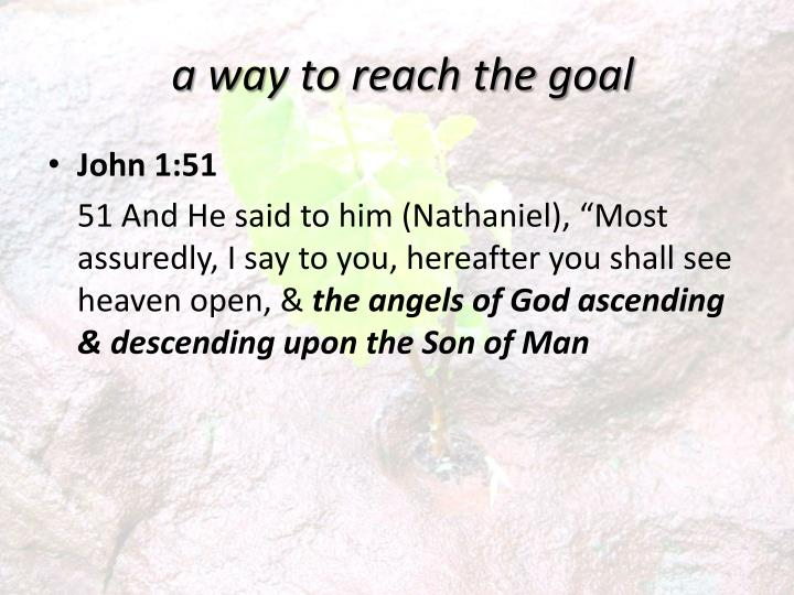 a way to reach the goal