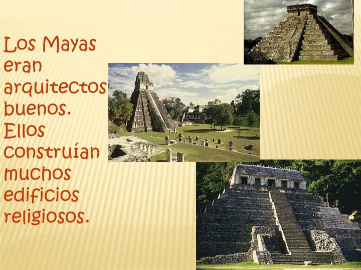 Los Mayas eran arquitectos  buenos. Ellos construían muchos edificios religiosos.