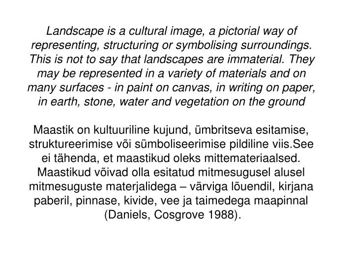Landscape is a cultural image, a pictorial way of representing, structuring or symbolising surroundings. This is not to say that landscapes are immaterial. They may be represented in a variety of materials and on many surfaces - in paint on canvas, in writing on paper, in earth, stone, water and vegetation on the ground