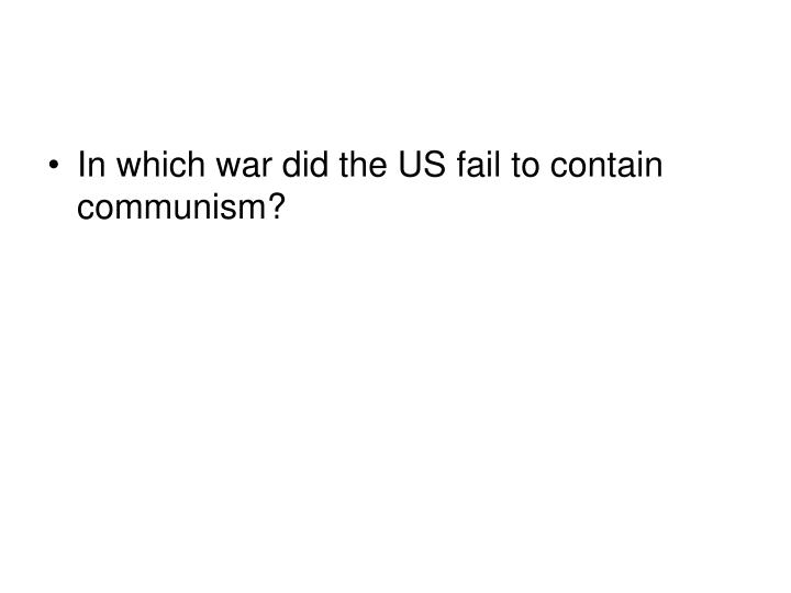 In which war did the US fail to contain communism?