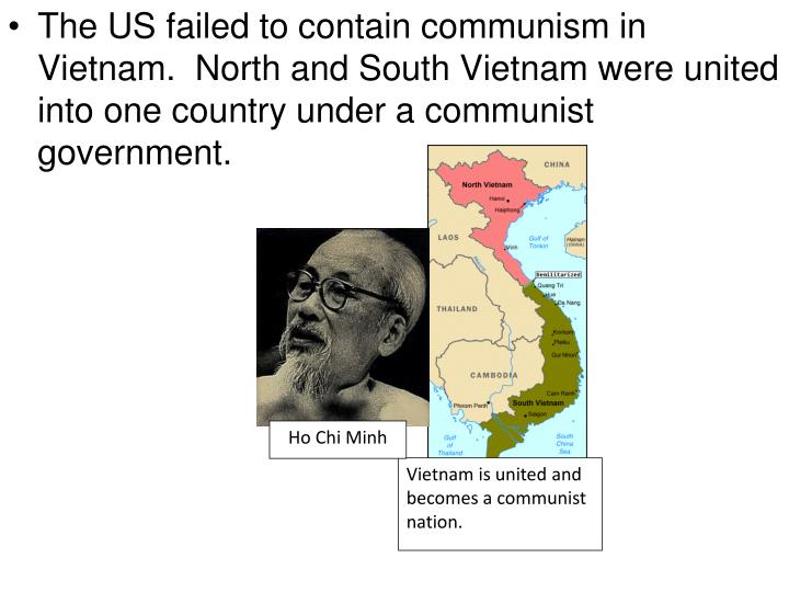 The US failed to contain communism in Vietnam.  North and South Vietnam were united into one country under a communist government.