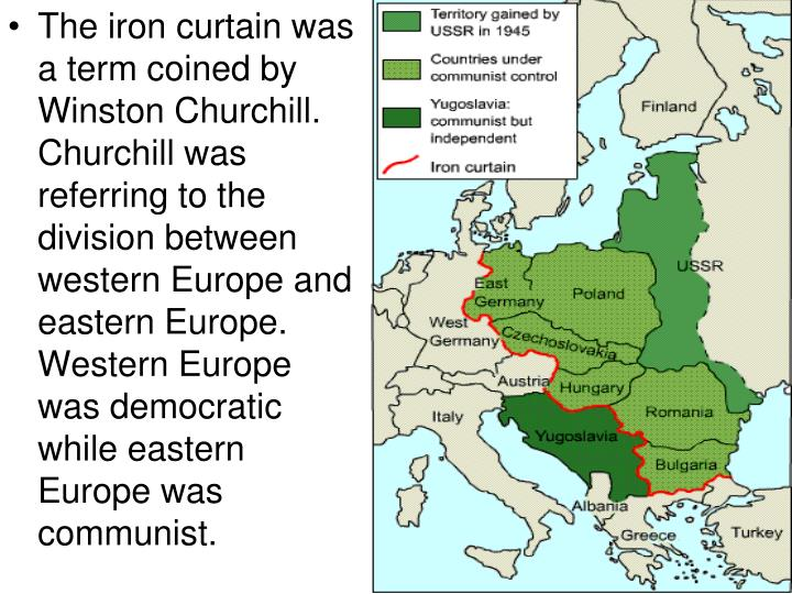 The iron curtain was a term coined by Winston Churchill.  Churchill was referring to the division between western Europe and eastern Europe.  Western Europe was democratic while eastern Europe was communist.