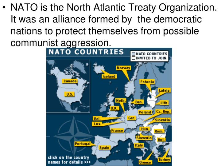 NATO is the North Atlantic Treaty Organization.  It was an alliance formed by  the democratic nations to protect themselves from possible communist aggression.