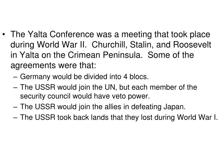 The Yalta Conference was a meeting that took place during World War II.  Churchill, Stalin, and Roosevelt in Yalta on the Crimean Peninsula.  Some of the agreements were that: