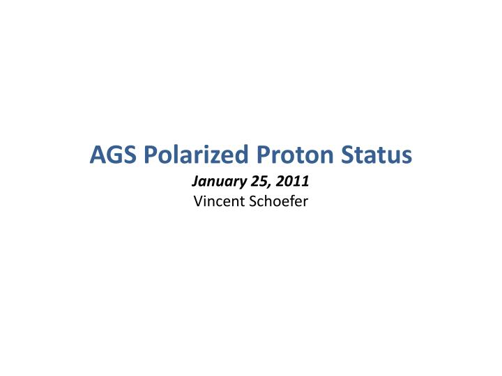 ags polarized proton status january 25 2011 vincent schoefer n.