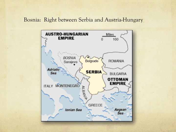 Bosnia:  Right between Serbia and Austria-Hungary