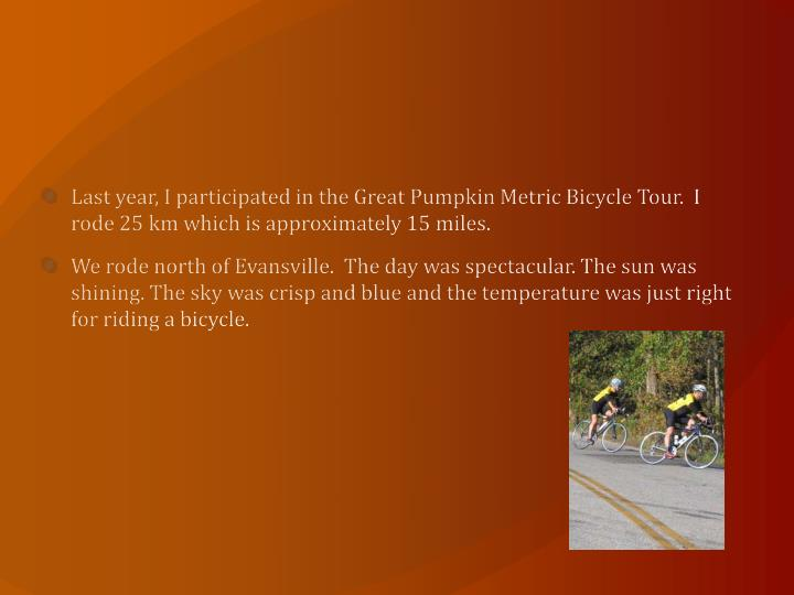 Last year, I participated in the Great Pumpkin Metric Bicycle Tour.  I rode 25 km which is approxima...