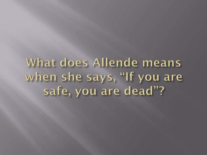 What does allende means when she says if you are safe you are dead