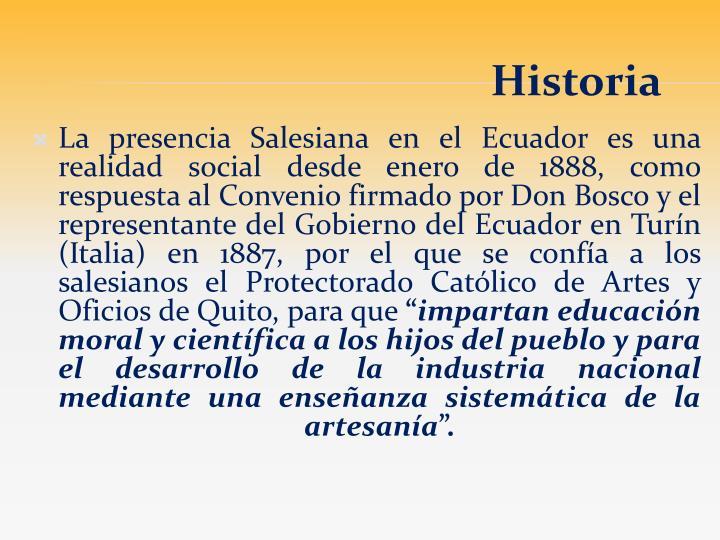 La presencia Salesiana en el Ecuador es una realidad social desde enero de 1888, como respuesta al Convenio firmado por Don Bosco y el representante del Gobierno del Ecuador en Turín (Italia) en 1887, por el que se confía a los salesianos el Protectorado Católico de Artes y Oficios de Quito, para que
