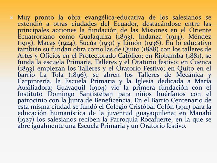 Muy pronto la obra evangélica-educativa de los salesianos se extendió a otras ciudades del Ecuador, destacándose entre las principales acciones la fundación de las Misiones en el Oriente Ecuatroriano como Gualaquiza (1893), Indanza (1914), Méndez (1915), Macas (1924), Sucúa (1931) y Limón (1936). En lo educativo también su fundan obra como las de Quito (1888) con los talleres de Artes y Oficios en el Protectorado Católico; en Riobamba (1881), se funda la escuela Primaria, Talleres y el Oratorio festivo; en Cuenca (1893) empiezan los Talleres y el Oratorio Festivo; en Quito en el barrio La Tola (1896), se abren los Talleres de Mecánica y Carpintería, la Escuela Primaria y la Iglesia dedicada a María Auxiliadora; Guayaquil (1904) vio la primera fundación con el Instituto Domingo Santisteban para niños huérfanos con el patrocinio con la Junta de Beneficencia. En el Barrio Centenario de esta misma ciudad se fundó el Colegio Cristóbal Colón (1911) para la educación humanística de la juventud guayaquileña; en Manabí (1927) los salesianos reciben la Parroquia Rocafuerte, en la que se abre igualmente una Escuela Primaria y un Oratorio festivo.