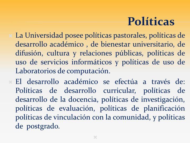 La Universidad posee políticas pastorales, políticas de desarrollo académico , de bienestar universitario, de difusión, cultura y relaciones públicas, políticas de uso de servicios informáticos y políticas de uso de Laboratorios de computación