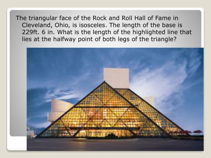 The triangular face of the Rock and Roll Hall of Fame in Cleveland, Ohio, is isosceles. The length of the base is 229ft. 6 in. What is the length of the highlighted line that lies at the halfway point of both legs of the triangle?