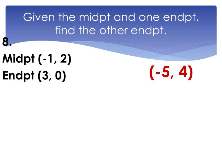 Given the midpt and one endpt, find the other endpt.