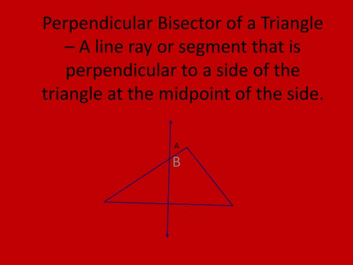 Perpendicular Bisector of a Triangle – A line ray or segment that is perpendicular to a side of the triangle at the midpoint of the side.