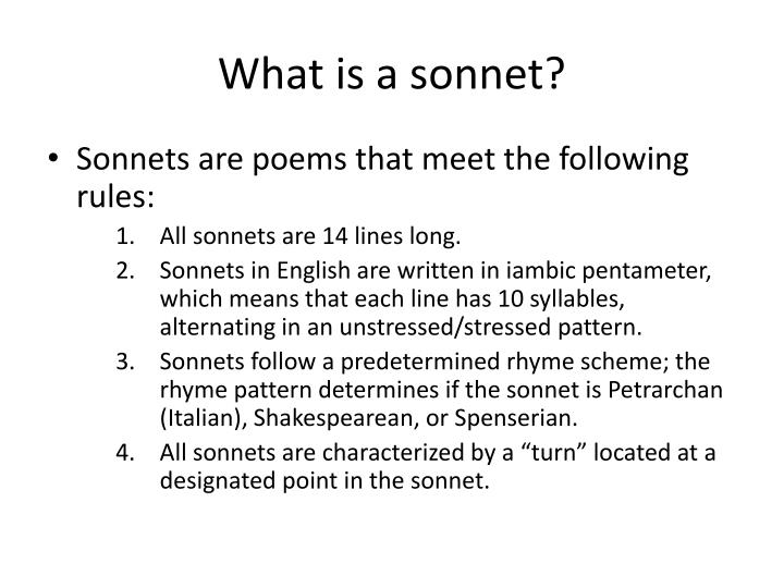 what is a sonnet A sonnet is a fixed form of poetry consisting of 14 lines most typically, the lines are in iambic pentameter, consisting of five pairs of unstressed/stressed syllables for a total of 10 syllables the lines rhyme according to a prescribed scheme.