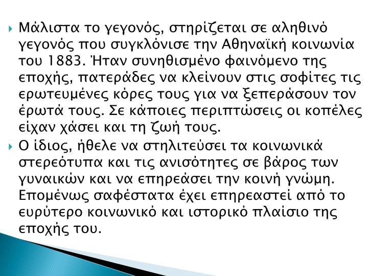 Μάλιστα το γεγονός, στηρίζεται σε αληθινό γεγονός που συγκλόνισε την Αθηναϊκή κοινωνία του 1883. Ήταν συνηθισμένο φαινόμενο της εποχής, πατεράδες να κλείνουν στις σοφίτες τις ερωτευμένες κόρες τους για να ξεπεράσουν τον έρωτά τους. Σε κάποιες περιπτώσεις οι κοπέλες είχαν χάσει και τη ζωή τους.