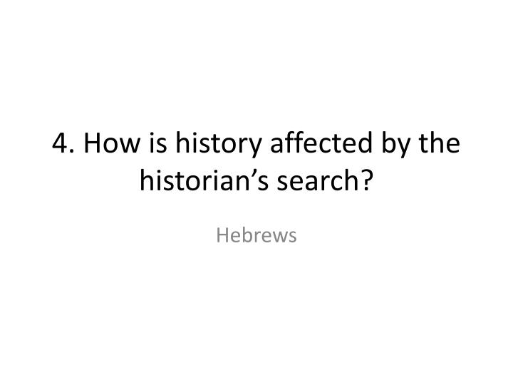 4 how is history affected by the historian s search n.