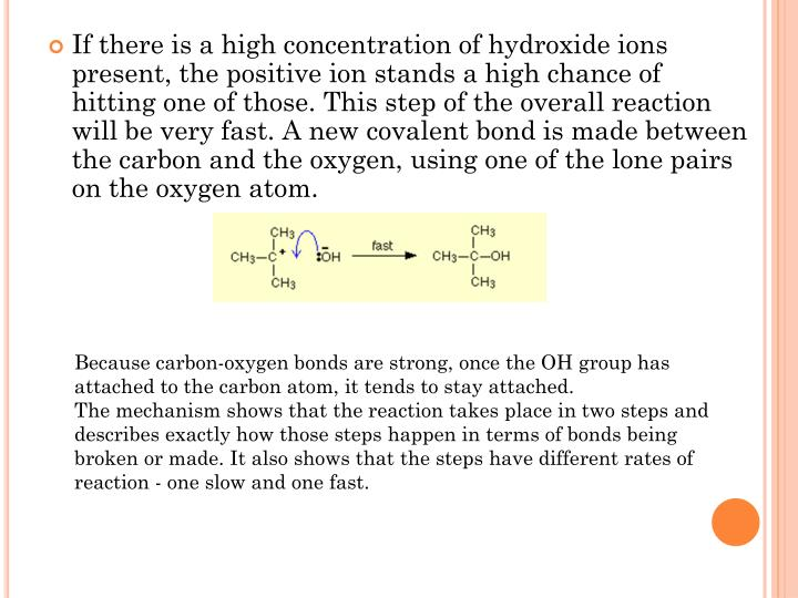 If there is a high concentration of hydroxide ions present, the positive ion stands a high chance of hitting one of those. This step of the overall reaction will be very fast. A new covalent bond is made between the carbon and the oxygen, using one of the lone pairs on the oxygen atom.