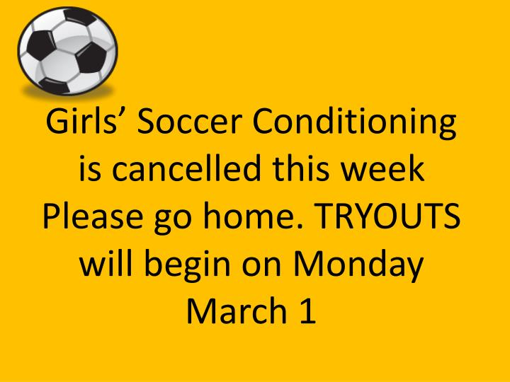 Girls' Soccer Conditioning is cancelled this week Please go home. TRYOUTS will begin on Monday March 1