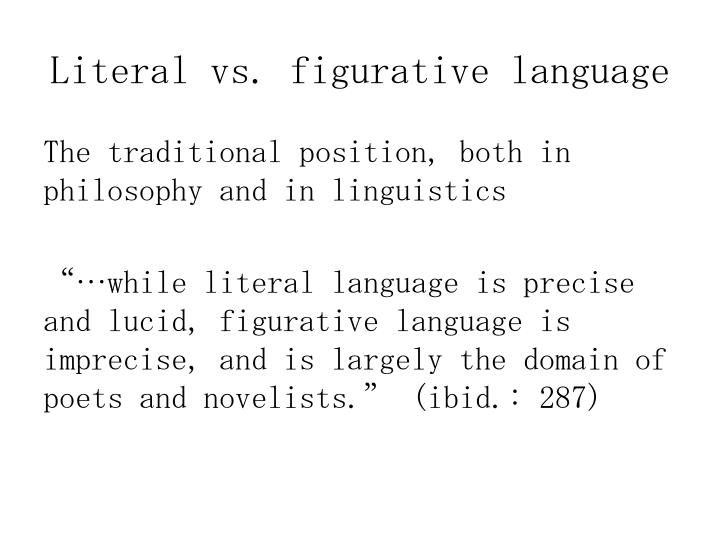 figurative language versus literal language Literal and figurative language is a distinction within some fields of language analysis, in particular stylistics, rhetoric, and semantics learning to make meaning when figurative language is used can be a difficult concept for learning disabled students.