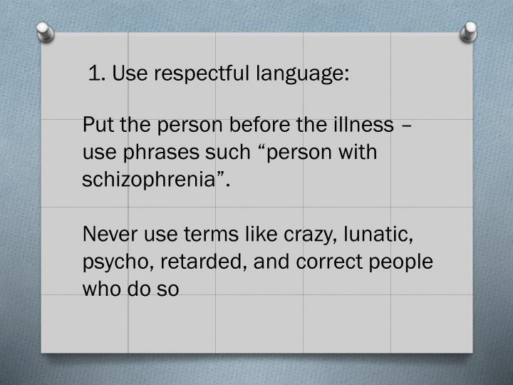 "Put the person before the illness – use phrases such ""person with schizophrenia""."