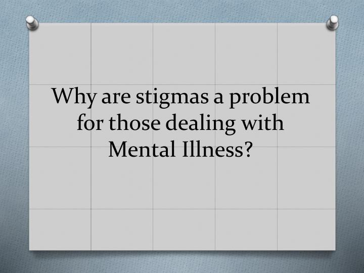 Why are stigmas a problem for those dealing with Mental Illness?